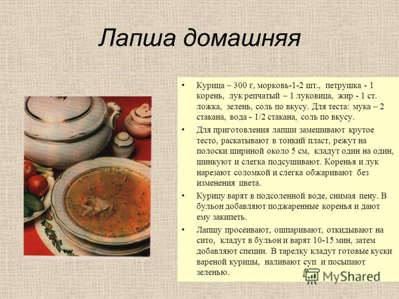 Лапша домашняя Курица – 300 г, морковь-1-2 шт., петрушка - 1 корень, лук репчатый – 1 луковица, жир - 1 ст. ложка, зелень, соль по вкусу. Для теста: мука – 2 стакана, вода - 1/2 стакана, соль по вкусу. Для приготовления лапши замешивают крутое тесто,