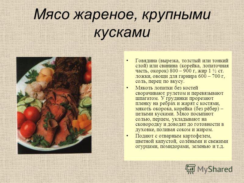 Мясо жареное, крупными кусками Говядина (вырезка, толстый или тонкий слой) или свинина (корейка, лопаточная часть, окорок) 800 – 900 г, жир 1 ½ ст. ложки, овощи для гарнира 600 – 700 г, соль, перец по вкусу. Мякоть лопатки без костей сворачивают руле