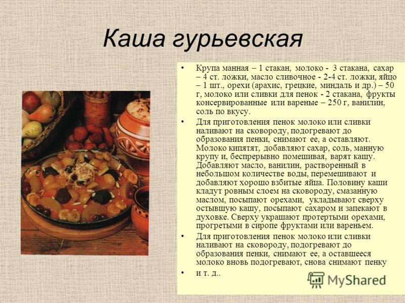 Каша гурьевская Крупа манная – 1 стакан, молоко - 3 стакана, сахар – 4 ст. ложки, масло сливочное - 2-4 ст. ложки, яйцо – 1 шт., орехи (арахис, грецкие, миндаль и др.) – 50 г, молоко или сливки для пенок - 2 стакана, фрукты консервированные или варен