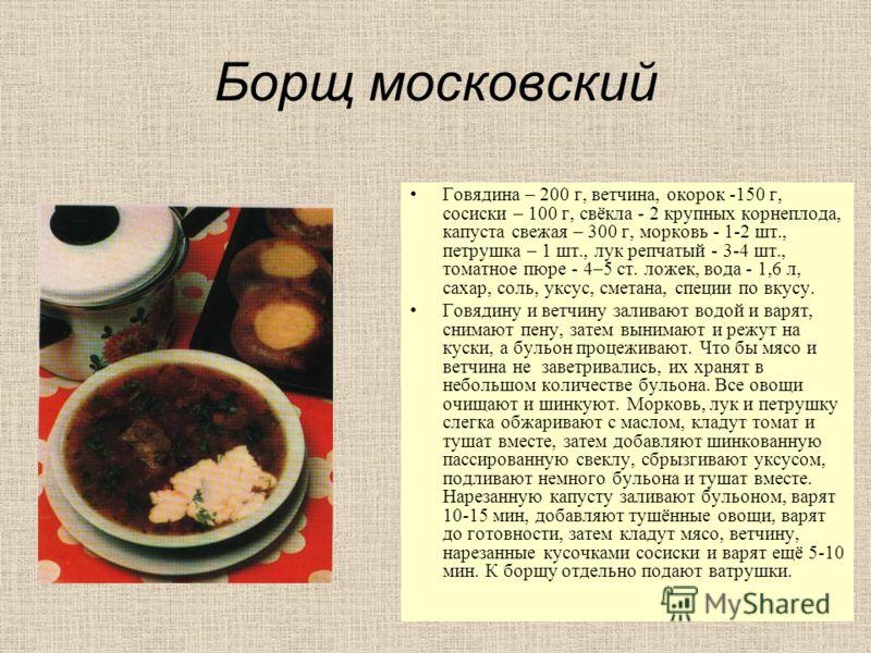 Борщ московский Говядина – 200 г, ветчина, окорок -150 г, сосиски – 100 г, свёкла - 2 крупных корнеплода, капуста свежая – 300 г, морковь - 1-2 шт., петрушка – 1 шт., лук репчатый - 3-4 шт., томатное пюре - 4–5 ст. ложек, вода - 1,6 л, сахар, соль, у