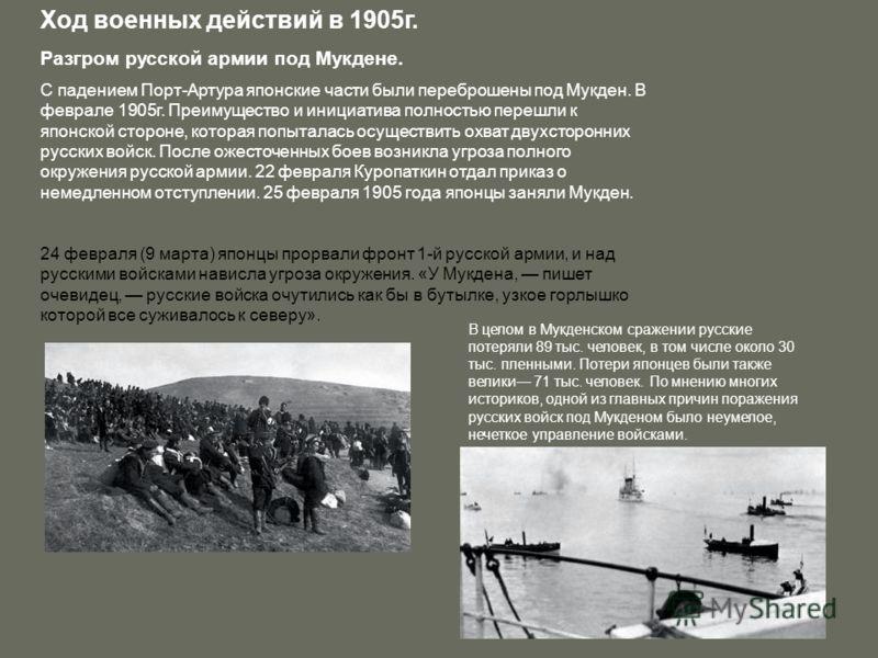 Ход военных действий в 1905г. Разгром русской армии под Мукдене. С падением Порт-Артура японские части были переброшены под Мукден. В феврале 1905г. Преимущество и инициатива полностью перешли к японской стороне, которая попыталась осуществить охват