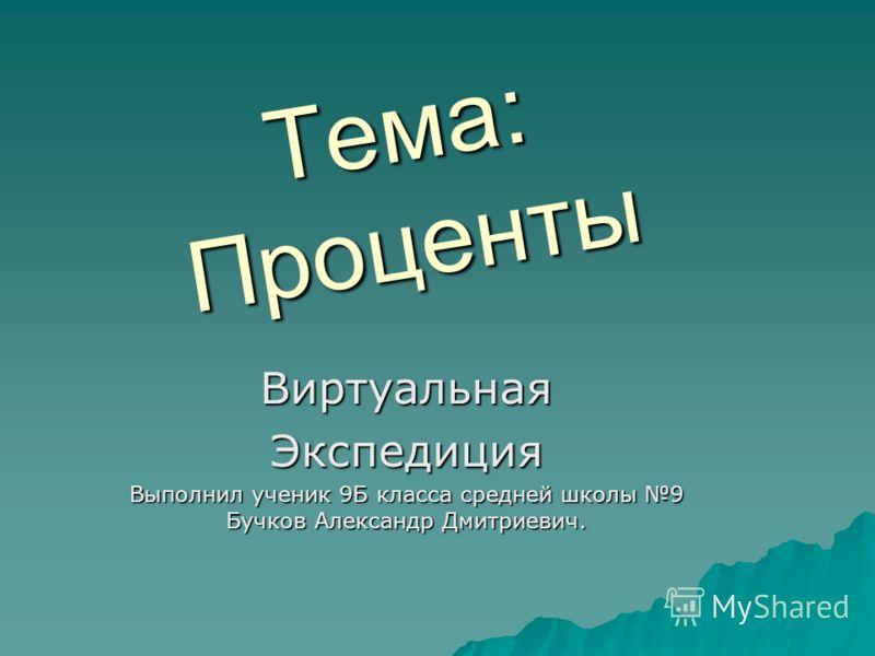 Тема: Проценты ВиртуальнаяЭкспедиция Выполнил ученик 9Б класса средней школы 9 Бучков Александр Дмитриевич.