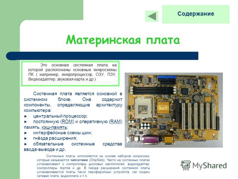 Материнская плата Это основная системная плата на которой расположены основные микросхемы ПК ( например, микропроцессор, ОЗУ, ПЗУ, Видеоадаптер, звуковая карта и др.). Системная плата является основной в системном блоке. Она содержит компоненты, опре