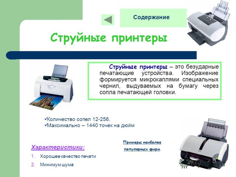 Струйные принтеры Струйные принтеры – это безударные печатающие устройства. Изображение формируется микрокаплями специальных чернил, выдуваемых на бумагу через сопла печатающей головки. Количество сопел 12-256. Максимально – 1440 точек на дюйм Характ