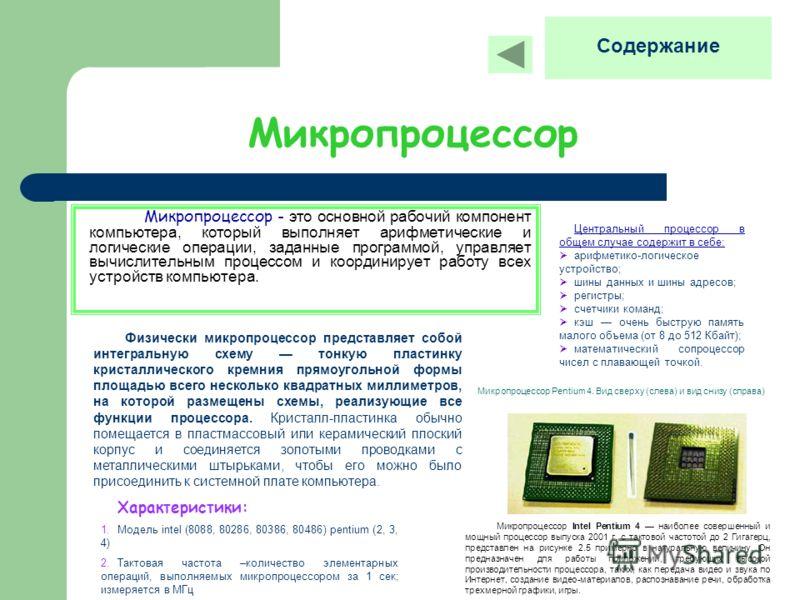 Микропроцессор Микропроцессор - это основной рабочий компонент компьютера, который выполняет арифметические и логические операции, заданные программой, управляет вычислительным процессом и координирует работу всех устройств компьютера. Физически микр