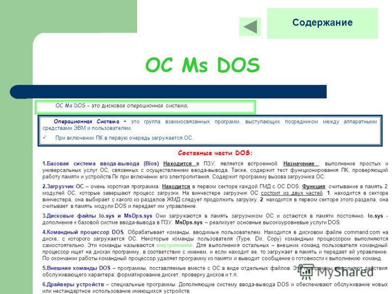 ОС Мs DOS ОС Мs DOS – это дисковая операционная система. Содержание Операционная Система – это группа взаимосвязанных программ, выступающих посредником между аппаратными средствами ЭВМ и пользователем. При включении ПК в первую очередь загружается ОС