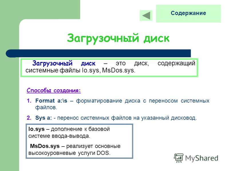 Загрузочный диск Загрузочный диск – это диск, содержащий системные файлы Io.sys, MsDos.sys. Способы создания: 1.Format a:\s – форматирование диска с переносом системных файлов. 2.Sys a: - перенос системных файлов на указанный дисковод. Io.sys – допол