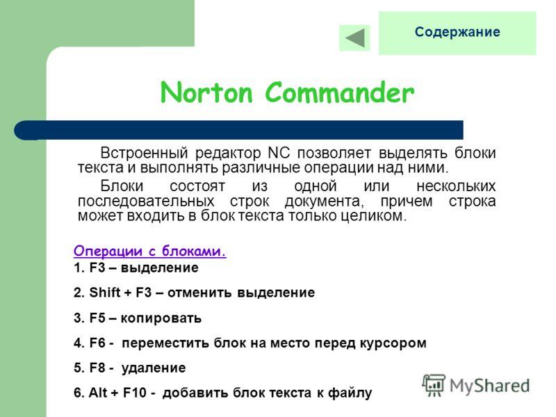 Norton Commander Встроенный редактор NC позволяет выделять блоки текста и выполнять различные операции над ними. Блоки состоят из одной или нескольких последовательных строк документа, причем строка может входить в блок текста только целиком. Операци