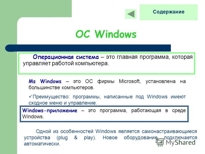 ОС Windows Операционная система – это главная программа, которая управляет работой компьютера. Ms Windows – это ОС фирмы Microsoft, установлена на большинстве компьютеров. Преимущество: программы, написанные под Windows имеют сходное меню и управлени