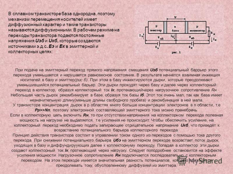 В сплавном транзисторе база однородна, поэтому механизм перемещения носителей имеет диффузионный характер и такие транзисторы называются диффузионными. В рабочем режиме на переходы транзистора подаются постоянные напряжения Uэб и Uкб, которые создают
