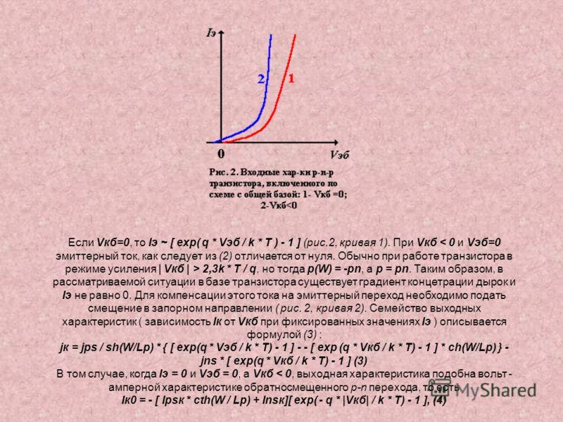 Если Vкб=0, то Iэ ~ [ exp( q * Vэб / k * T ) - 1 ] (рис.2, кривая 1). При Vкб 2,3k * T / q, но тогда p(W) = -pn, а p = pn. Таким образом, в рассматриваемой ситуации в базе транзистора существует градиент концетрации дырок и Iэ не равно 0. Для компенс