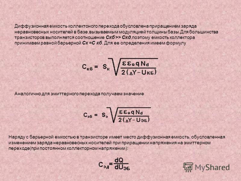 Диффузионная емкость коллектоного перехода обусловлена приращением заряда неравновесных носителей в базе,вызываемым модуляцией толщины базы.Для большинства транзисторов выполняется соотношение Скб >> Скд,поэтому емкость коллектора принимаем равной ба