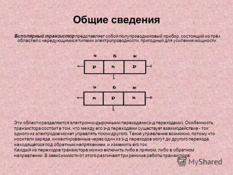 Общие сведения Биполярный транзистор представляет собой полупроводниковый прибор, состоящий из трёх областей с чередующимися типами электропроводности, пригодный для усиления мощности. Эти области разделяются электронно-дырочными переходами(э-д перех