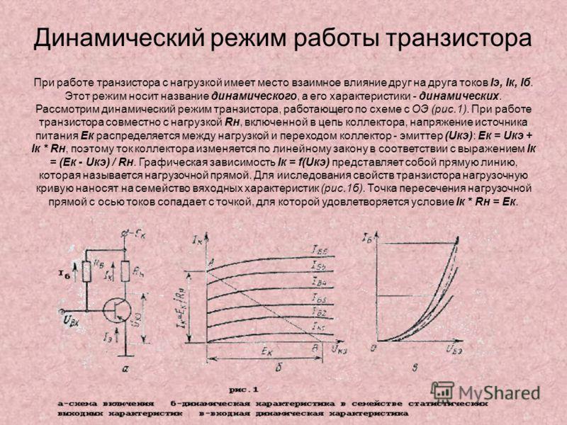 Динамический режим работы транзистора При работе транзистора с нагрузкой имеет место взаимное влияние друг на друга токов Iэ, Iк, Iб. Этот режим носит название динамического, а его характеристики - динамических. Рассмотрим динамический режим транзист