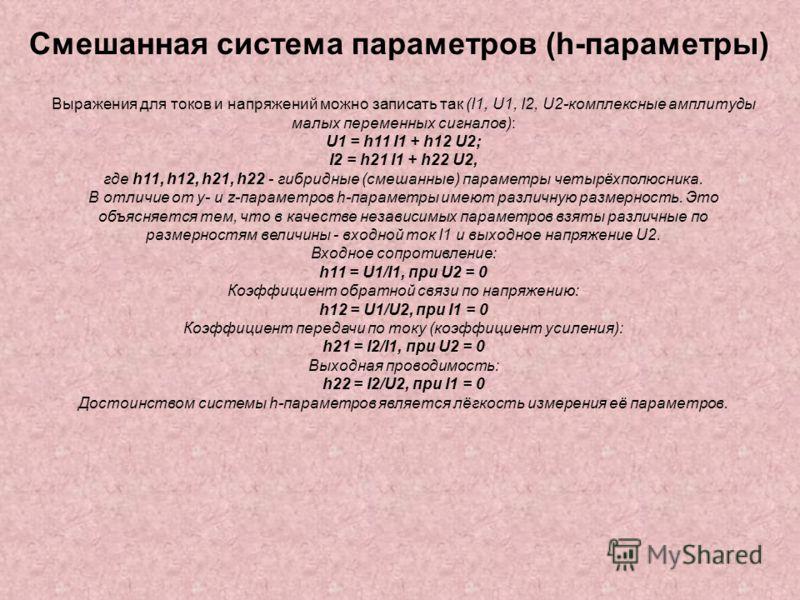 Смешанная система параметров (h-параметры) Выражения для токов и напряжений можно записать так (I1, U1, I2, U2-комплексные амплитуды малых переменных сигналов): U1 = h11 I1 + h12 U2; I2 = h21 I1 + h22 U2, где h11, h12, h21, h22 - гибридные (смешанные