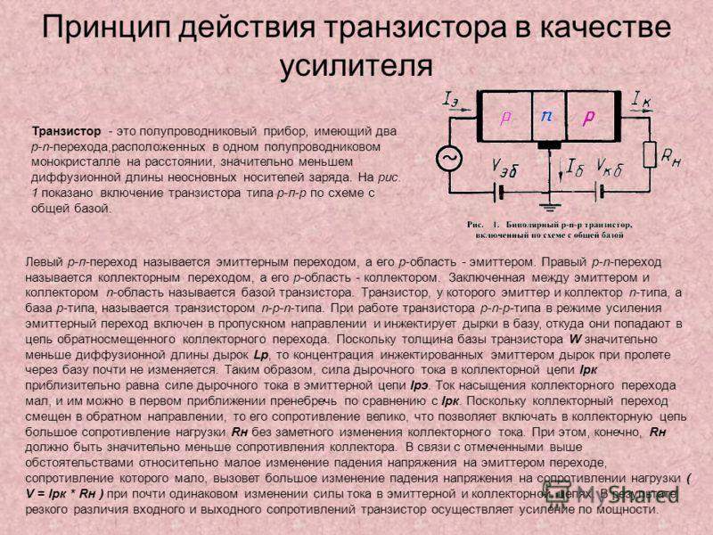 Принцип действия транзистора в качестве усилителя Транзистор - это полупроводниковый прибор, имеющий два р-n-перехода,расположенных в одном полупроводниковом монокристалле на расстоянии, значительно меньшем диффузионной длины неосновных носителей зар