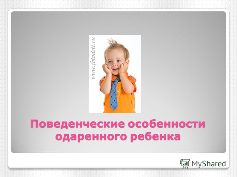 Поведенческие особенности одаренного ребенка Поведенческие особенности одаренного ребенка