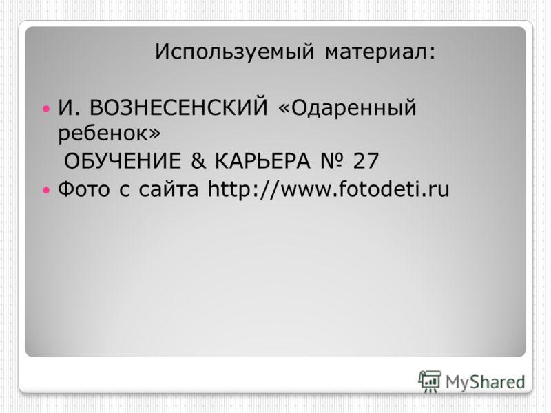 Используемый материал: И. ВОЗНЕСЕНСКИЙ «Одаренный ребенок» ОБУЧЕНИЕ & КАРЬЕРА 27 Фото с сайта http://www.fotodeti.ru
