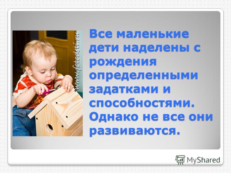 Все маленькие дети наделены с рождения определенными задатками и способностями. Однако не все они развиваются.
