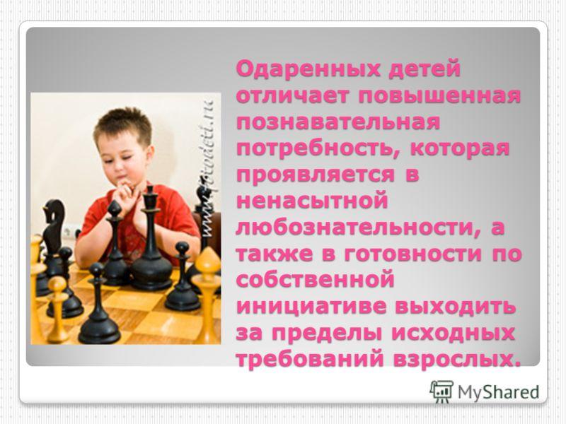 Одаренных детей отличает повышенная познавательная потребность, которая проявляется в ненасытной любознательности, а также в готовности по собственной инициативе выходить за пределы исходных требований взрослых.