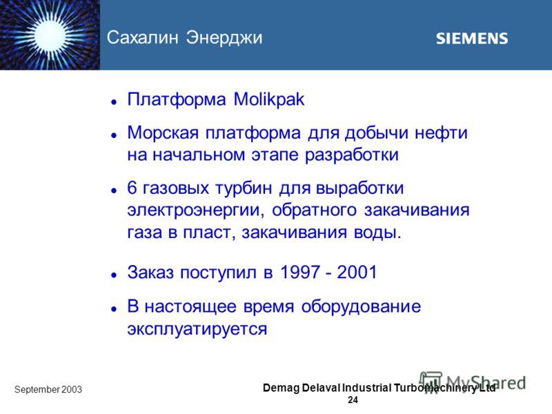 September 2003 Demag Delaval Industrial Turbomachinery Ltd 24 Сахалин Энерджи Платформа Molikpak Морская платформа для добычи нефти на начальном этапе разработки 6 газовых турбин для выработки электроэнергии, обратного закачивания газа в пласт, закач