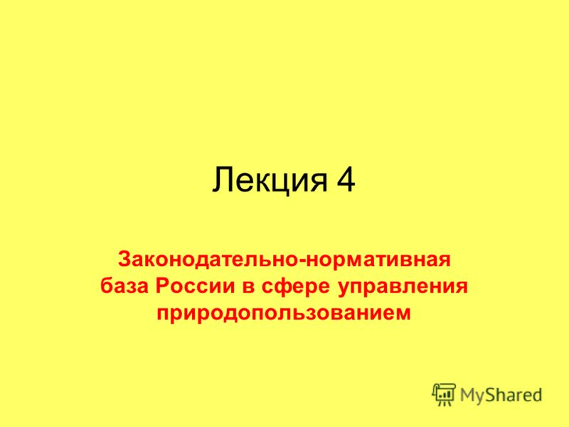 Лекция 4 Законодательно-нормативная база России в сфере управления природопользованием