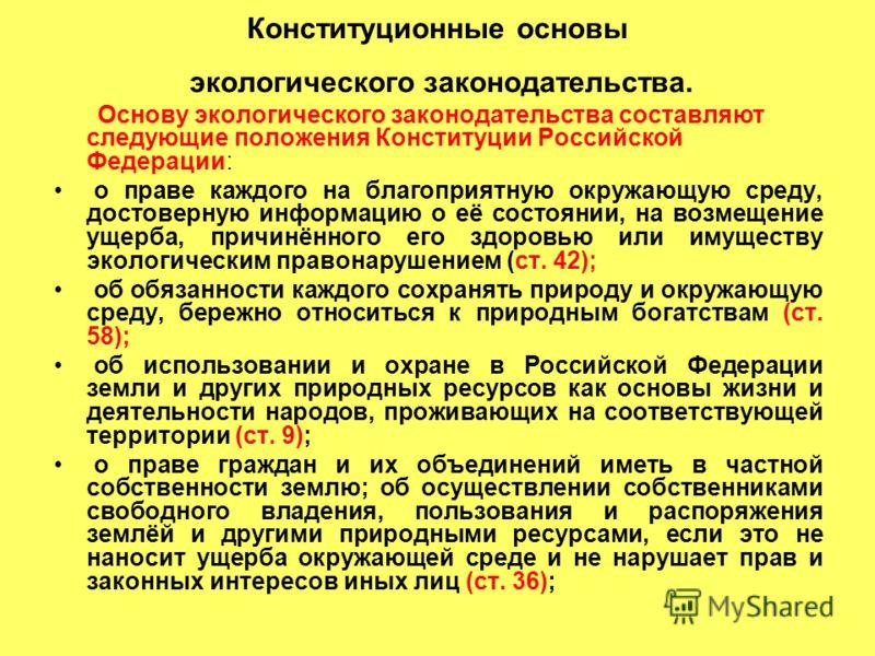 Конституционные основы экологического законодательства. Основу экологического законодательства составляют следующие положения Конституции Российской Федерации: о праве каждого на благоприятную окружающую среду, достоверную информацию о её состоянии,