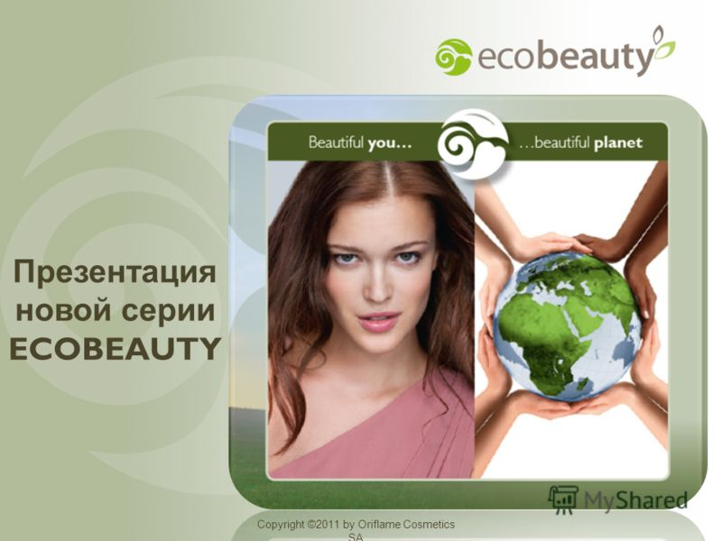 Copyright ©2011 by Oriflame Cosmetics SA Презентация новой серии ECOBEAUTY Copyright ©2011 by Oriflame Cosmetics SA