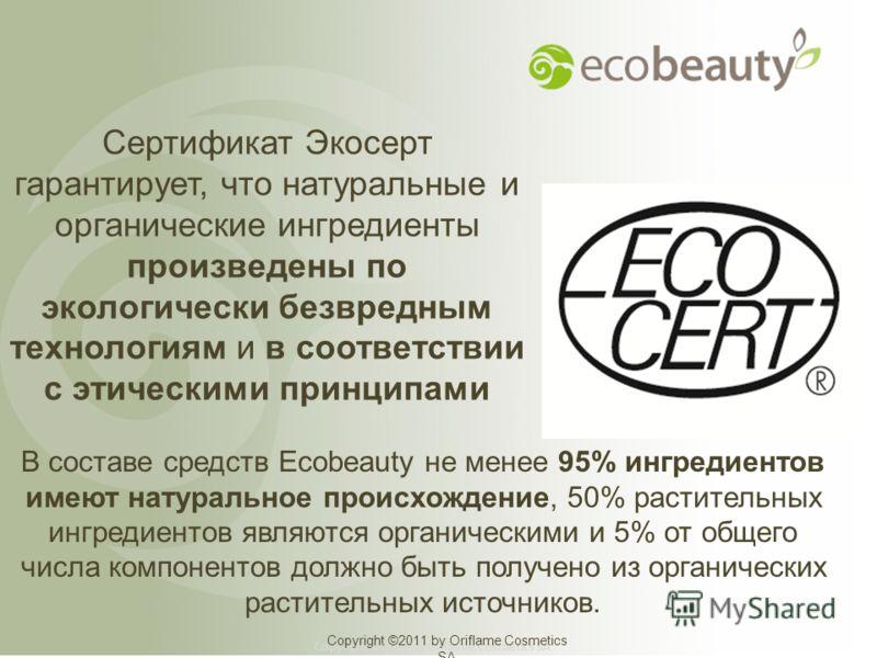 Сертификат Экосерт гарантирует, что натуральные и органические ингредиенты произведены по экологически безвредным технологиям и в соответствии с этическими принципами Copyright ©2011 by Oriflame Cosmetics SA В составе средств Ecobeauty не менее 95% и