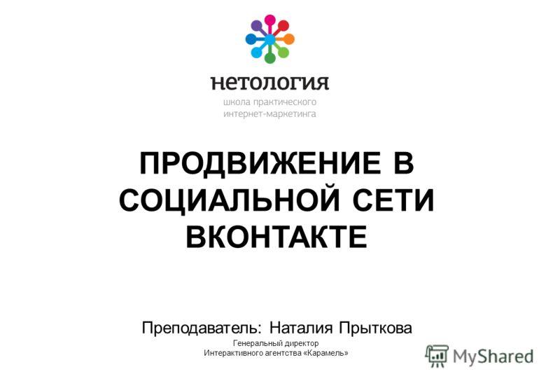 ПРОДВИЖЕНИЕ В СОЦИАЛЬНОЙ СЕТИ ВКОНТАКТЕ Преподаватель: Наталия Прыткова Генеральный директор Интерактивного агентства «Карамель»
