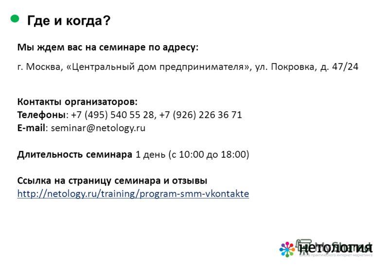 Мы ждем вас на семинаре по адресу: г. Москва, «Центральный дом предпринимателя», ул. Покровка, д. 47/24 Контакты организаторов: Телефоны: +7 (495) 540 55 28, +7 (926) 226 36 71 E-mail: seminar@netology.ru Длительность семинара 1 день (с 10:00 до 18:0