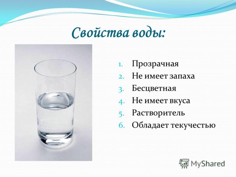 Свойства воды: 1. Прозрачная 2. Не имеет запаха 3. Бесцветная 4. Не имеет вкуса 5. Растворитель 6. Обладает текучестью