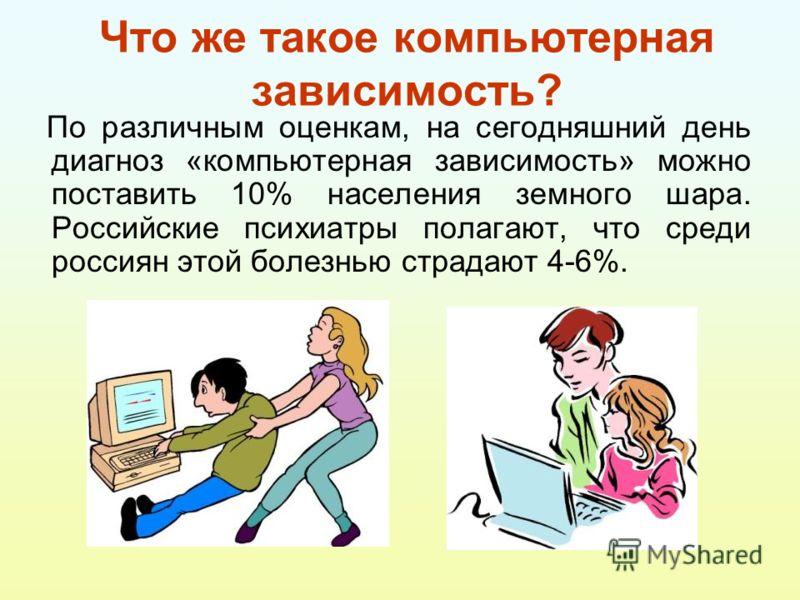 Что же такое компьютерная зависимость? По различным оценкам, на сегодняшний день диагноз «компьютерная зависимость» можно поставить 10% населения земного шара. Российские психиатры полагают, что среди россиян этой болезнью страдают 4-6%.