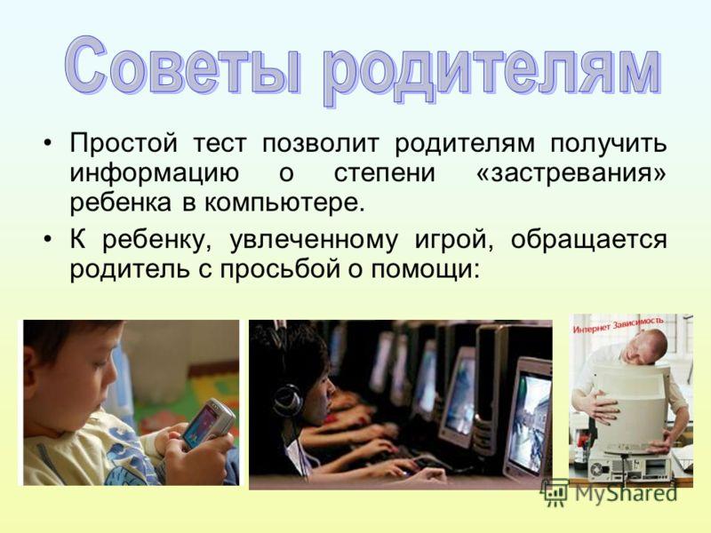 Простой тест позволит родителям получить информацию о степени «застревания» ребенка в компьютере. К ребенку, увлеченному игрой, обращается родитель с просьбой о помощи: