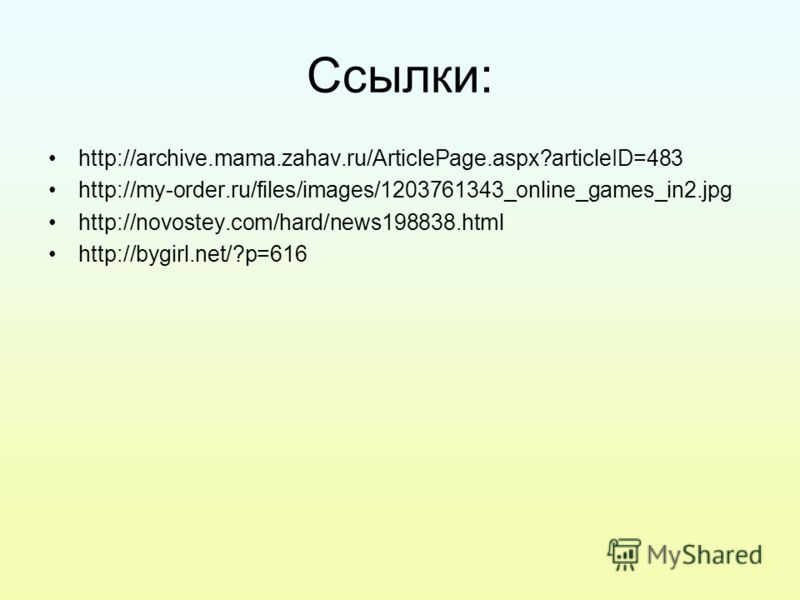 Ссылки: http://archive.mama.zahav.ru/ArticlePage.aspx?articleID=483 http://my-order.ru/files/images/1203761343_online_games_in2.jpg http://novostey.com/hard/news198838.html http://bygirl.net/?p=616