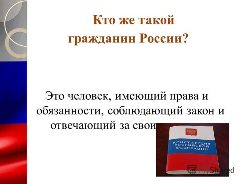 Кто же такой гражданин России? Это человек, имеющий права и обязанности, соблюдающий закон и отвечающий за свои поступки.