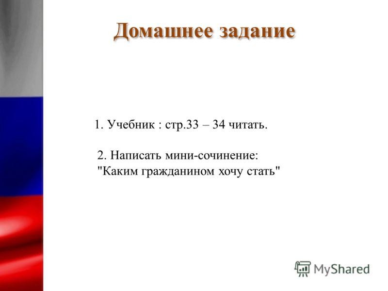 Домашнее задание 1. Учебник : стр.33 – 34 читать. 2. Написать мини-сочинение: Каким гражданином хочу стать