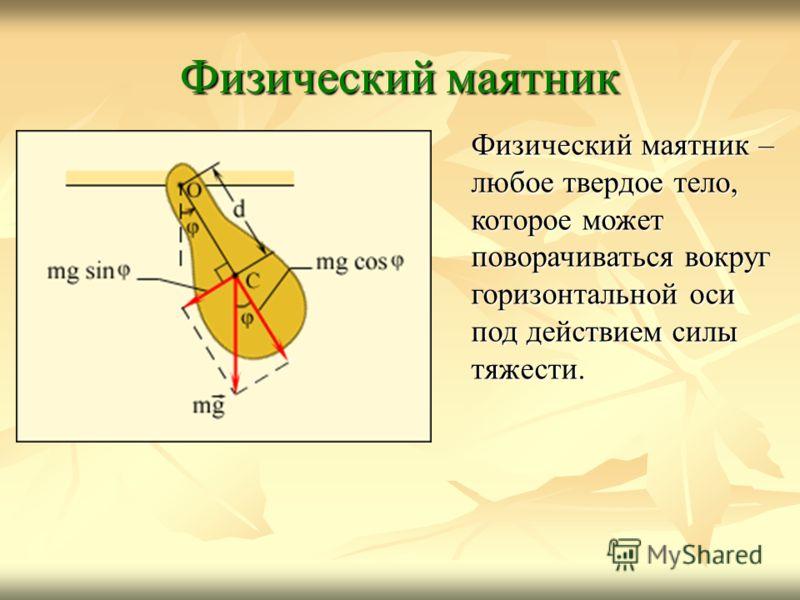 Физический маятник Физический маятник – любое твердое тело, которое может поворачиваться вокруг горизонтальной оси под действием силы тяжести.