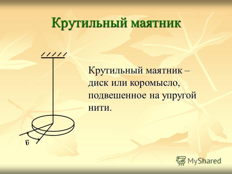 ΰ Крутильный маятник Крутильный маятник – диск или коромысло, подвешенное на упругой нити.