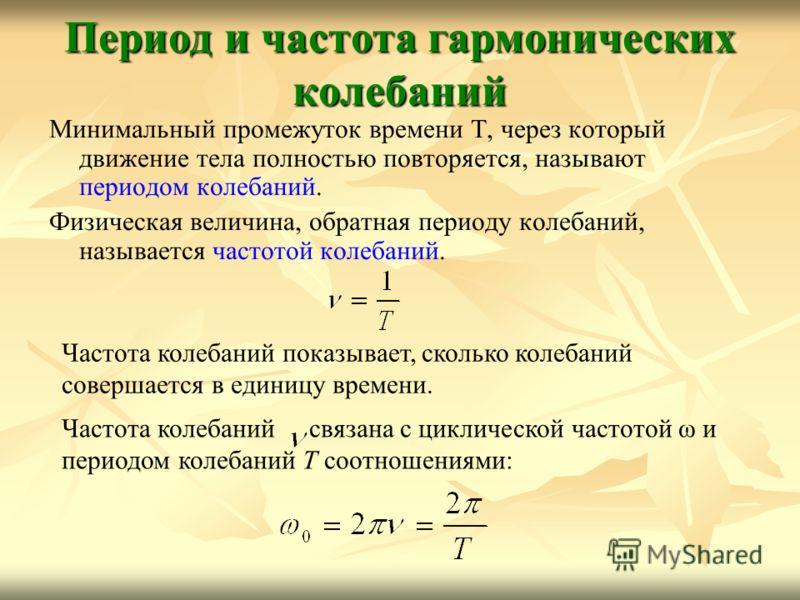 Период и частота гармонических колебаний Минимальный промежуток времени Т, через который движение тела полностью повторяется, называют периодом колебаний. Физическая величина, обратная периоду колебаний, называется частотой колебаний. Частота колебан