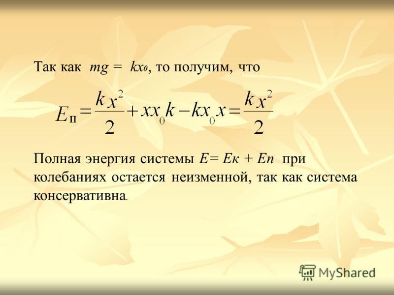 Так как mg = kx 0, то получим, что Полная энергия системы E= Eк + Eп при колебаниях остается неизменной, так как система консервативна.