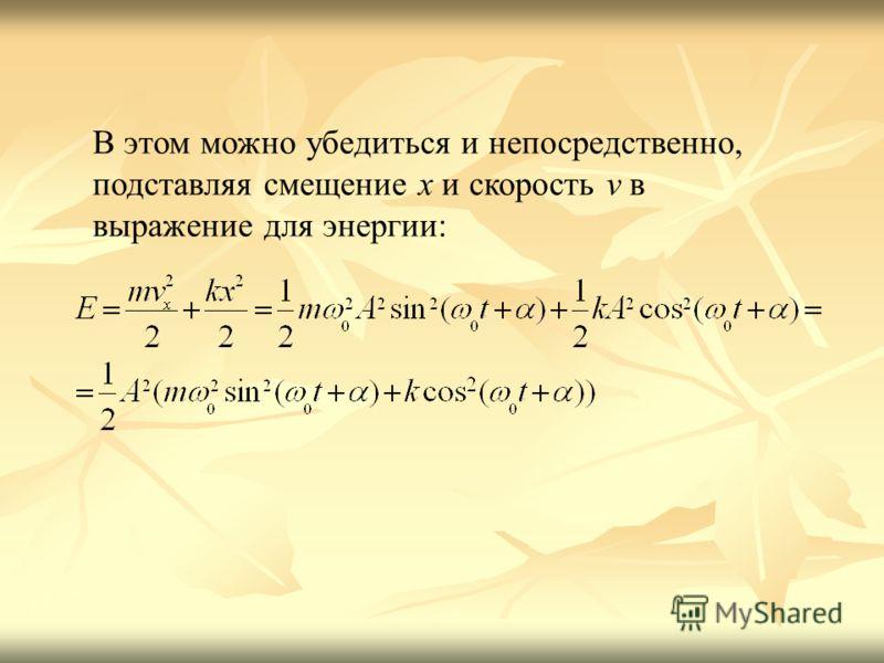 В этом можно убедиться и непосредственно, подставляя смещение x и скорость v в выражение для энергии: