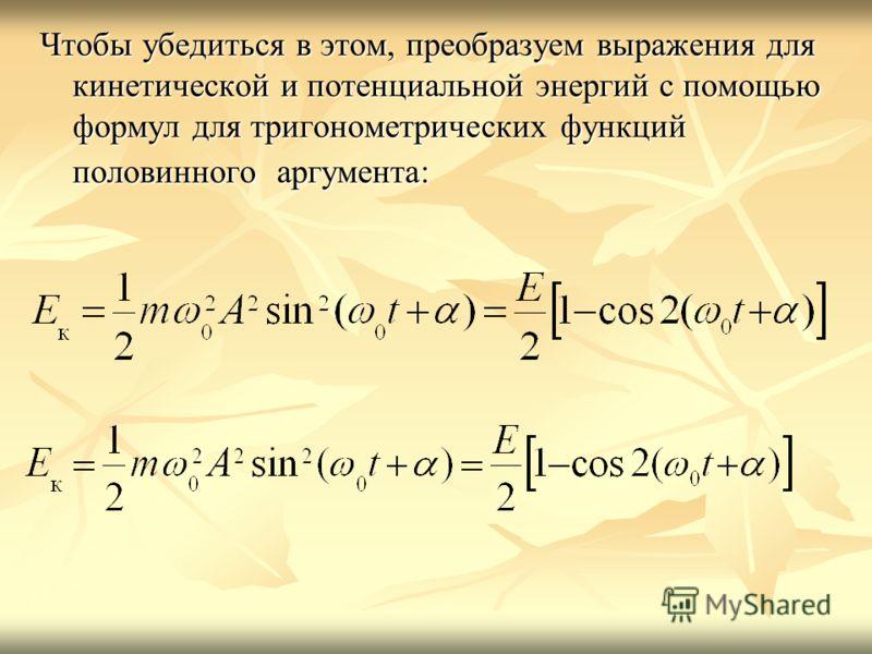 Чтобы убедиться в этом, преобразуем выражения для кинетической и потенциальной энергий с помощью формул для тригонометрических функций половинного аргумента: