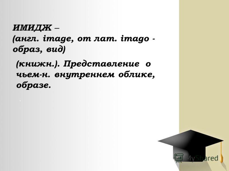 ИМИДЖ ̶ (англ. image, от лат. imago - образ, вид) (книжн.). Представление о чьем-н. внутреннем облике, образе..