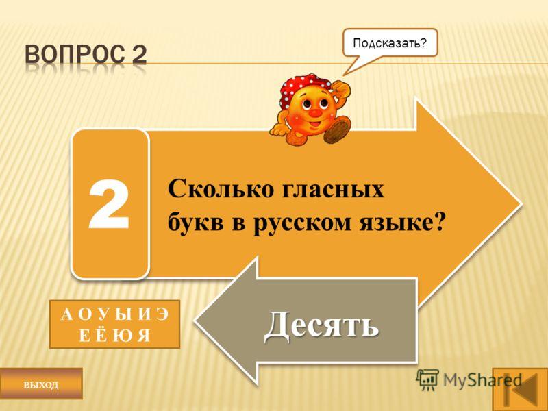 Сколько гласных букв в русском языке? Десять 2 А О У Ы И Э Е Ё Ю Я Подсказать? выход