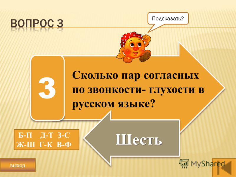 Сколько пар согласных по звонкости- глухости в русском языке? Шесть 3 Б-П Д-Т З-С Ж-Ш Г-К В-Ф Подсказать? выход