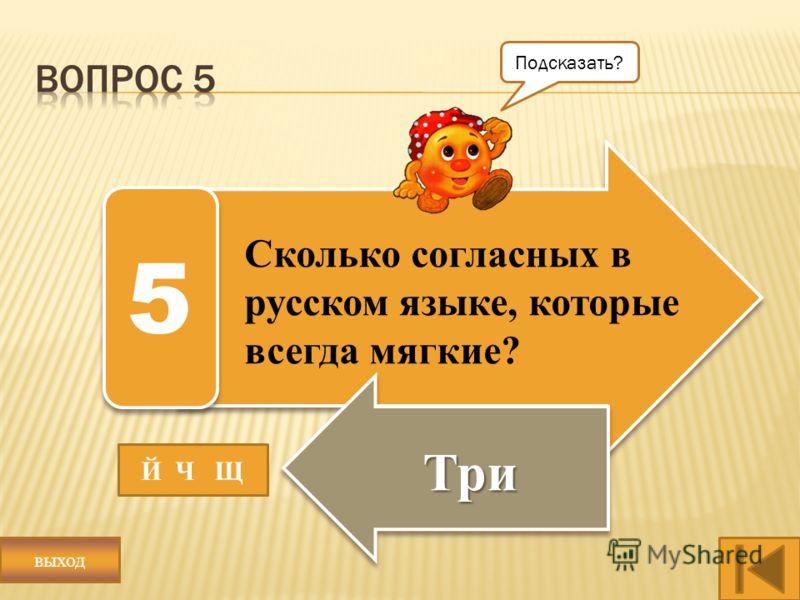 Сколько согласных в русском языке, которые всегда мягкие? Три 5 Й Ч Щ Подсказать? выход