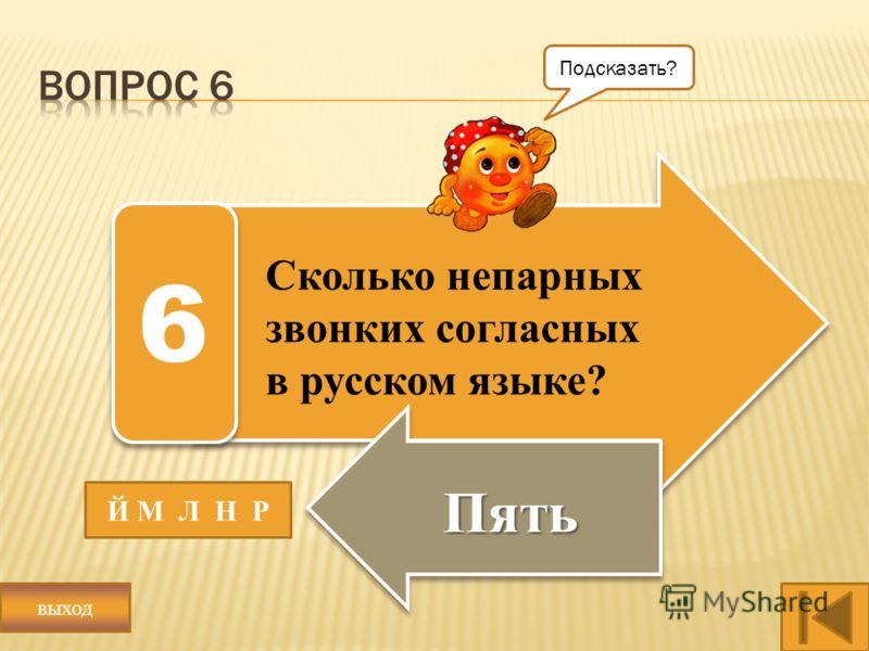 Сколько непарных звонких согласных в русском языке? Пять 6 Й М Л Н Р Подсказать? выход