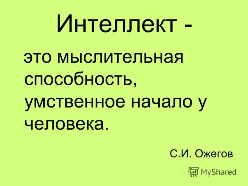 Интеллект - это мыслительная способность, умственное начало у человека. С.И. Ожегов