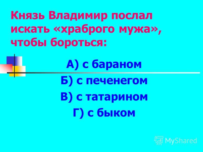 Князь Владимир послал искать «храброго мужа», чтобы бороться: А) с бараном Б) с печенегом В) с татарином Г) с быком